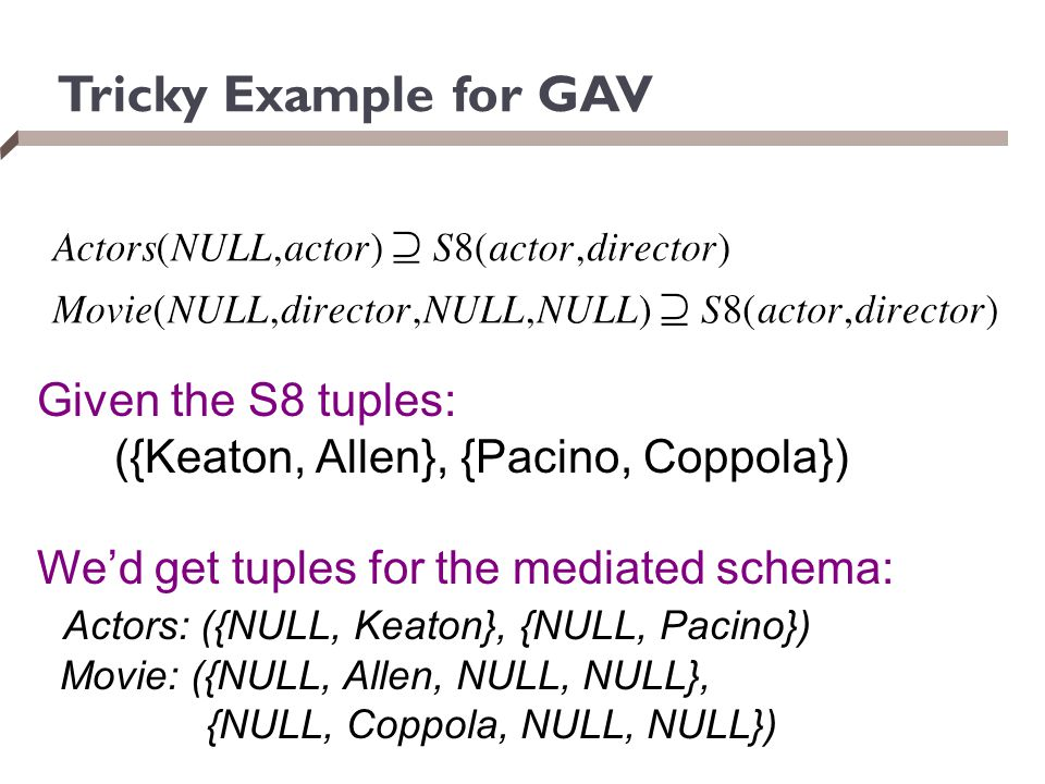 Tricky Example for GAV Given the S8 tuples: ({Keaton, Allen}, {Pacino, Coppola}) We'd get tuples for the mediated schema: Actors: ({NULL, Keaton}, {NU