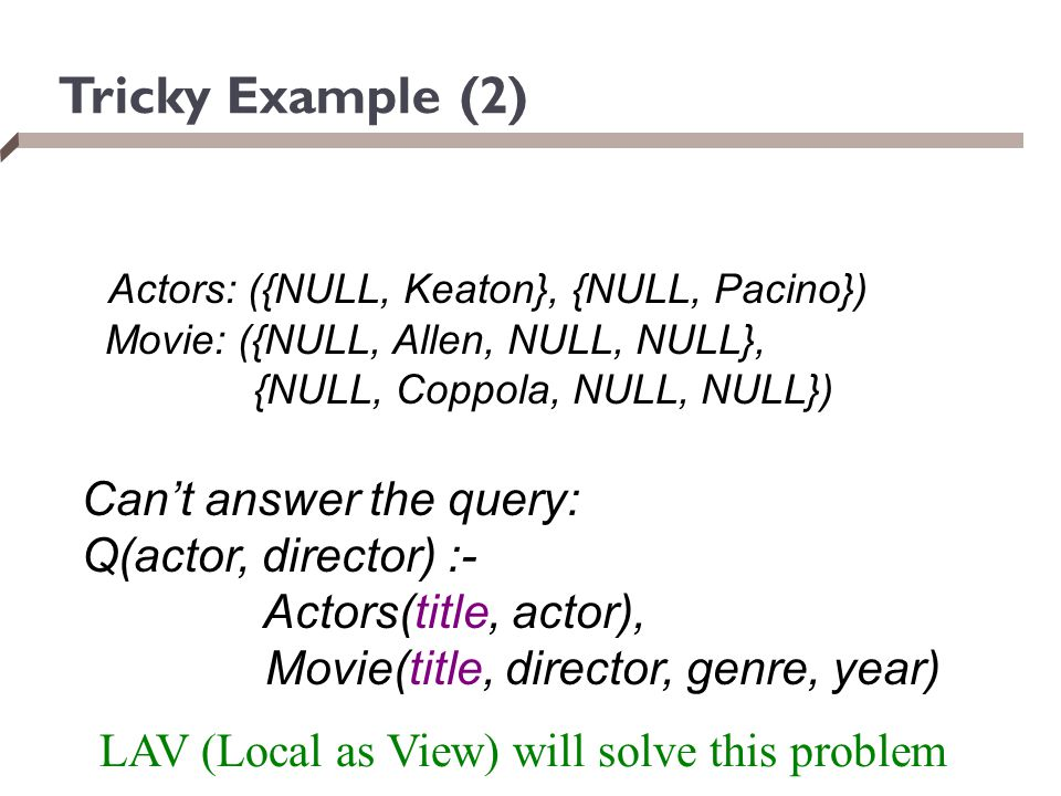 Tricky Example (2) Actors: ({NULL, Keaton}, {NULL, Pacino}) Movie: ({NULL, Allen, NULL, NULL}, {NULL, Coppola, NULL, NULL}) Can't answer the query: Q(
