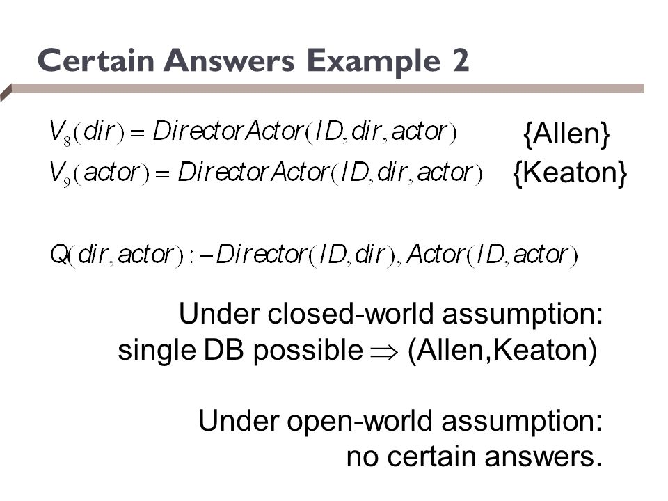 Certain Answers Example 2 {Allen} {Keaton} Under closed-world assumption: single DB possible  (Allen,Keaton) Under open-world assumption: no certain