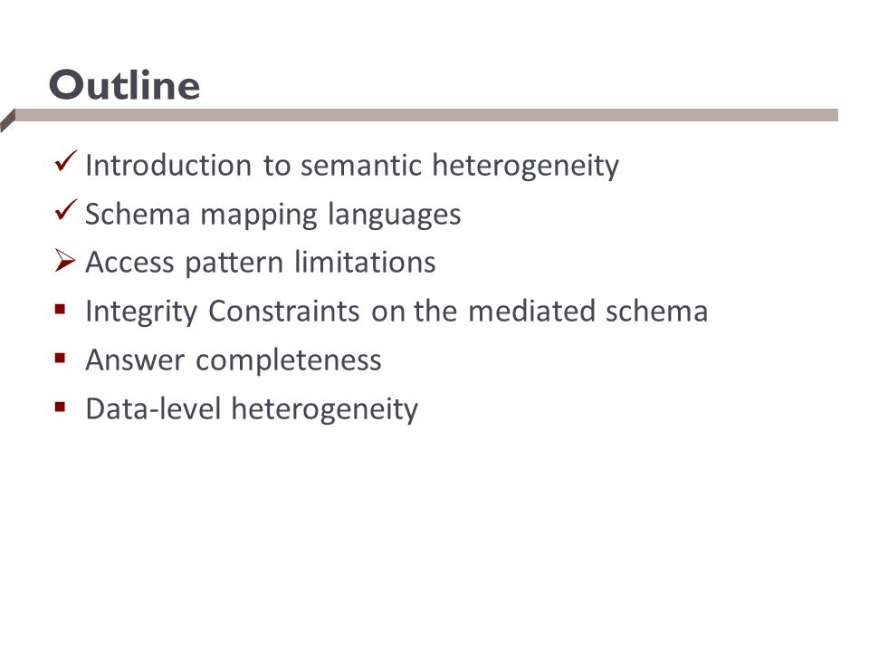 Outline Introduction to semantic heterogeneity Schema mapping languages  Access pattern limitations  Integrity Constraints on the mediated schema 