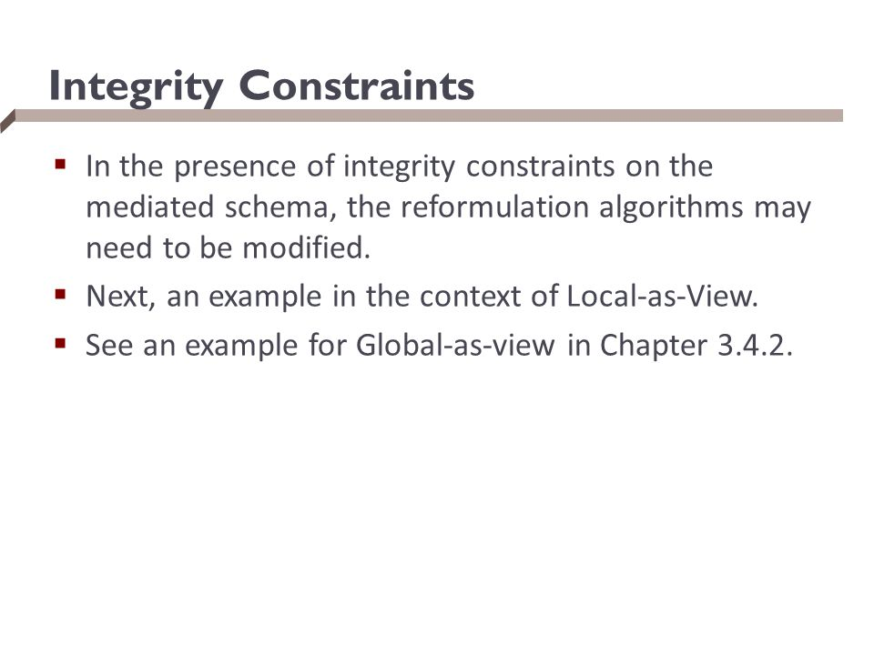 Integrity Constraints  In the presence of integrity constraints on the mediated schema, the reformulation algorithms may need to be modified.  Next,
