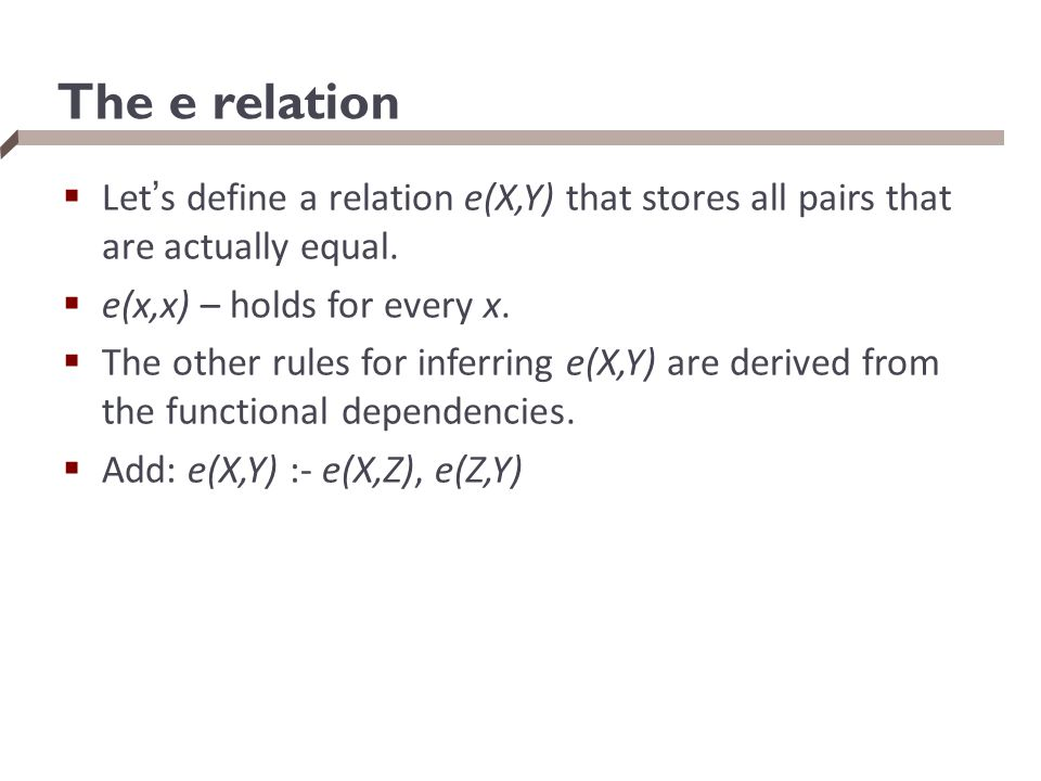 The e relation  Let's define a relation e(X,Y) that stores all pairs that are actually equal.  e(x,x) – holds for every x.  The other rules for inf