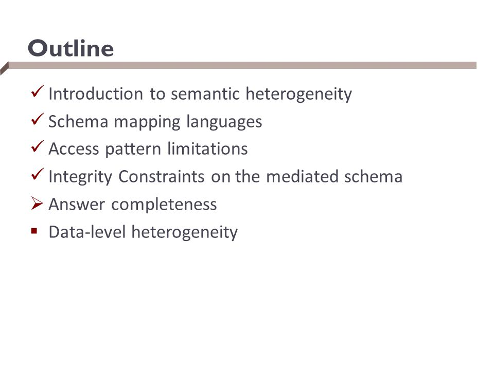 Outline Introduction to semantic heterogeneity Schema mapping languages Access pattern limitations Integrity Constraints on the mediated schema  Answ