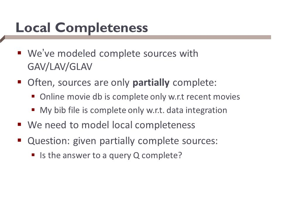 Local Completeness  We've modeled complete sources with GAV/LAV/GLAV  Often, sources are only partially complete:  Online movie db is complete only