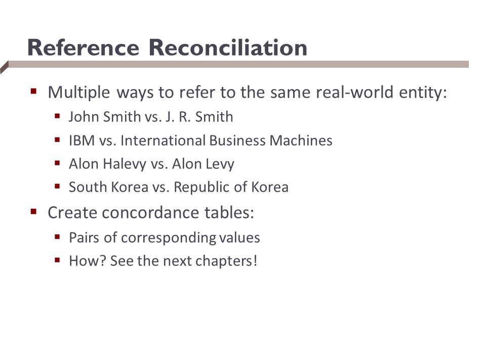 Reference Reconciliation  Multiple ways to refer to the same real-world entity:  John Smith vs. J. R. Smith  IBM vs. International Business Machine