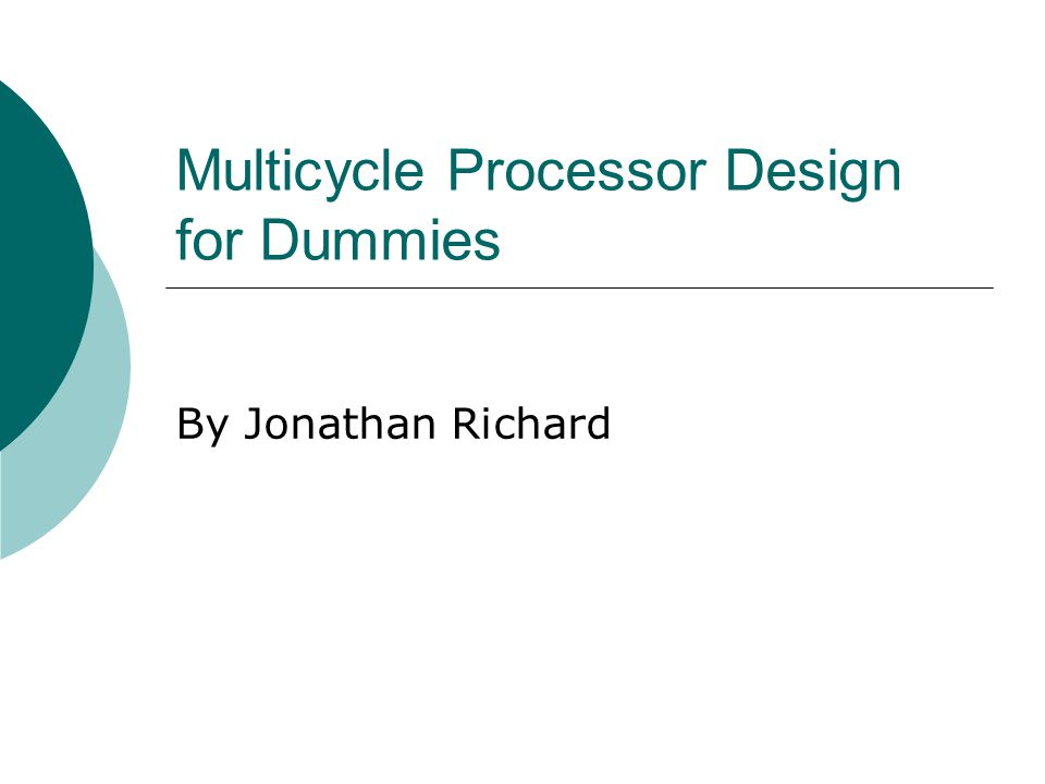 Multicycle Processor Design for Dummies By Jonathan Richard