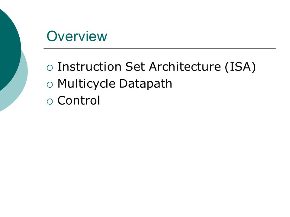 Overview  Instruction Set Architecture (ISA)  Multicycle Datapath  Control