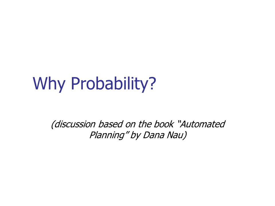 """Why Probability? (discussion based on the book """"Automated Planning"""" by Dana Nau)"""