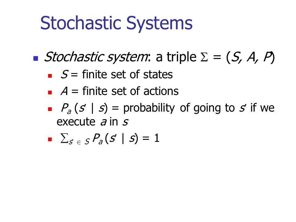 Stochastic Systems Stochastic system: a triple  = (S, A, P) S = finite set of states A = finite set of actions P a (s | s) = probability of going to