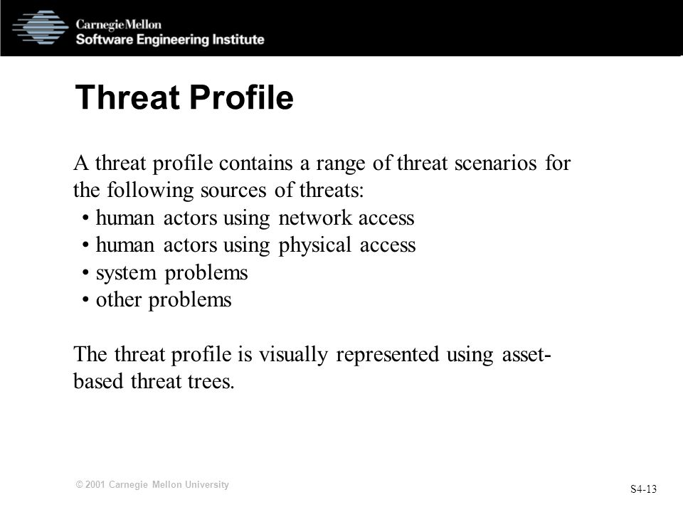 S4-13 © 2001 Carnegie Mellon University Threat Profile A threat profile contains a range of threat scenarios for the following sources of threats: hum