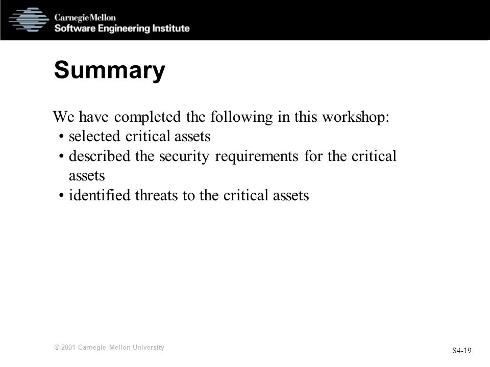 S4-19 © 2001 Carnegie Mellon University Summary We have completed the following in this workshop: selected critical assets described the security requ