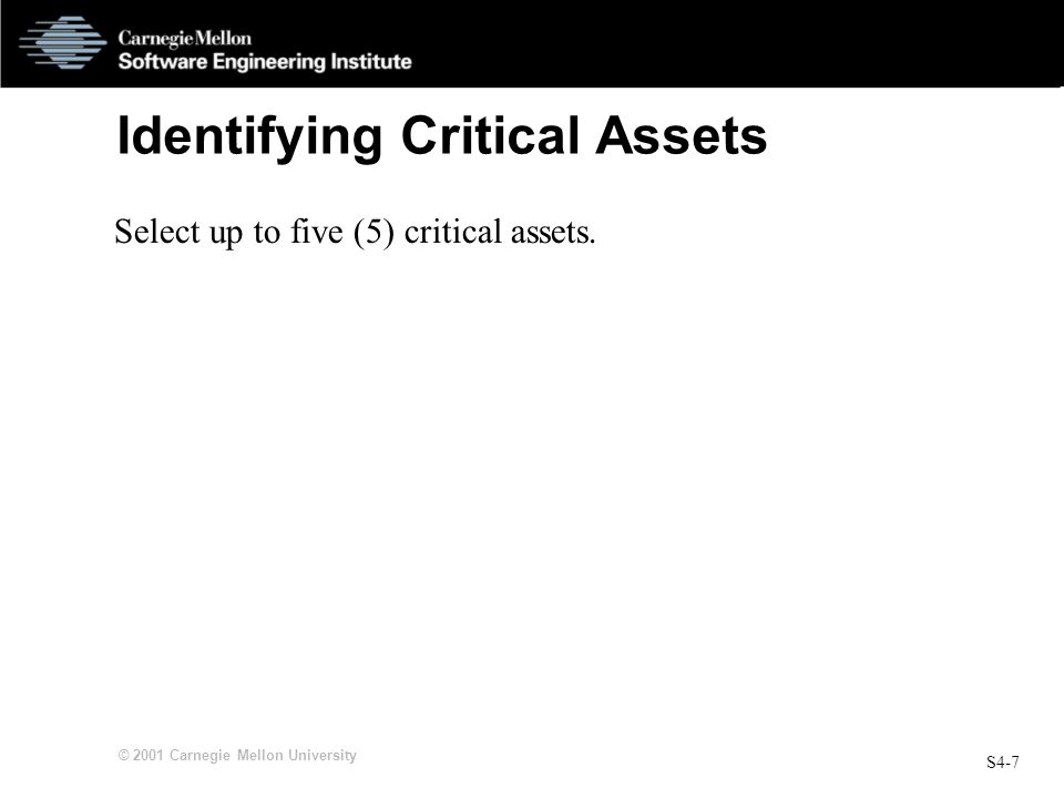 S4-7 © 2001 Carnegie Mellon University Identifying Critical Assets Select up to five (5) critical assets.