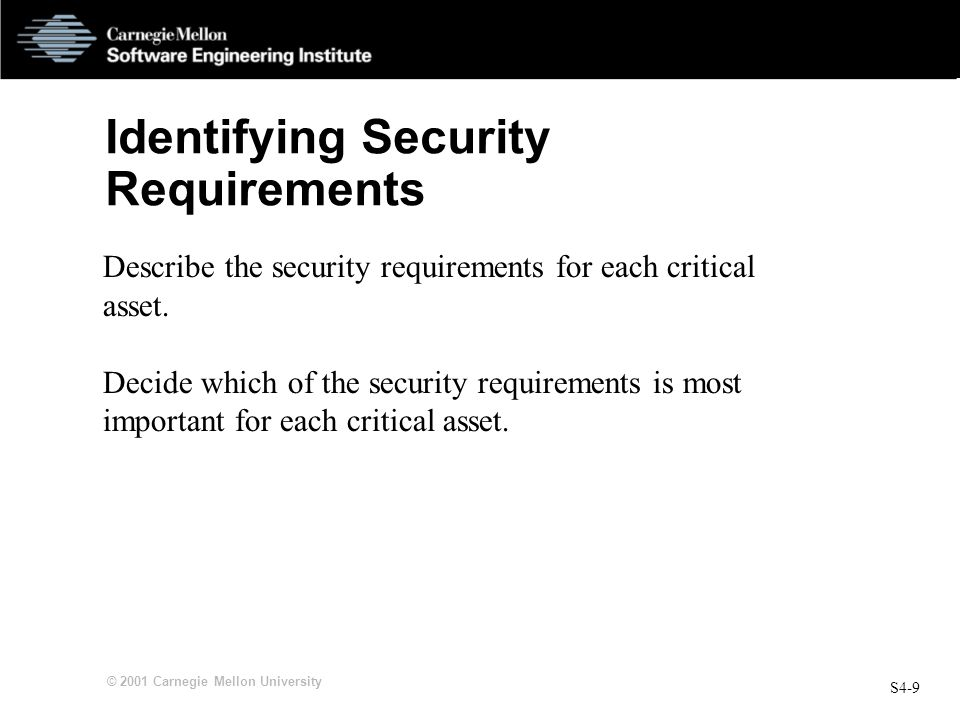 S4-9 © 2001 Carnegie Mellon University Identifying Security Requirements Describe the security requirements for each critical asset. Decide which of t