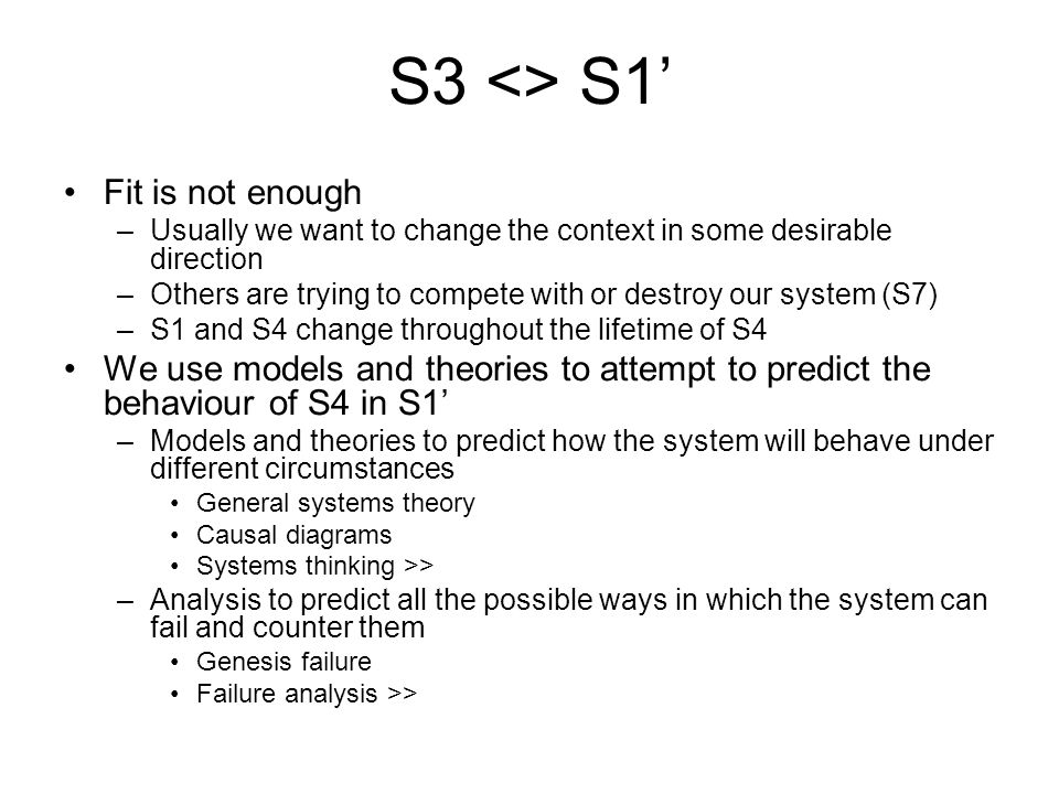 S3 <> S1' Fit is not enough –Usually we want to change the context in some desirable direction –Others are trying to compete with or destroy our system (S7) –S1 and S4 change throughout the lifetime of S4 We use models and theories to attempt to predict the behaviour of S4 in S1' –Models and theories to predict how the system will behave under different circumstances General systems theory Causal diagrams Systems thinking >> –Analysis to predict all the possible ways in which the system can fail and counter them Genesis failure Failure analysis >>