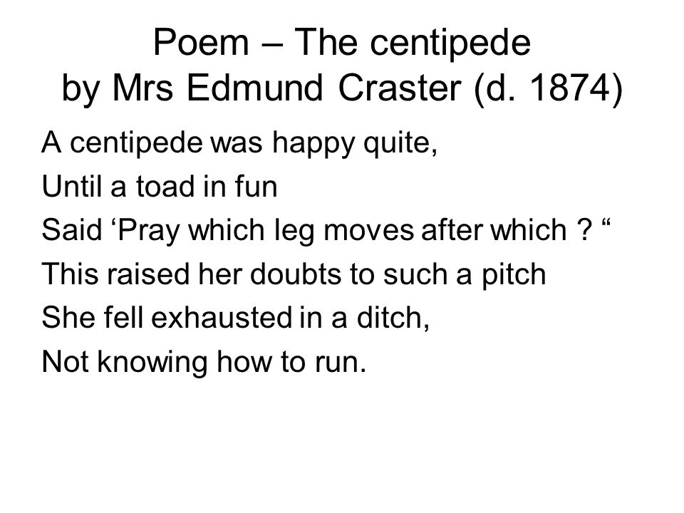 """Poem – The centipede by Mrs Edmund Craster (d. 1874) A centipede was happy quite, Until a toad in fun Said 'Pray which leg moves after which ? """" This"""
