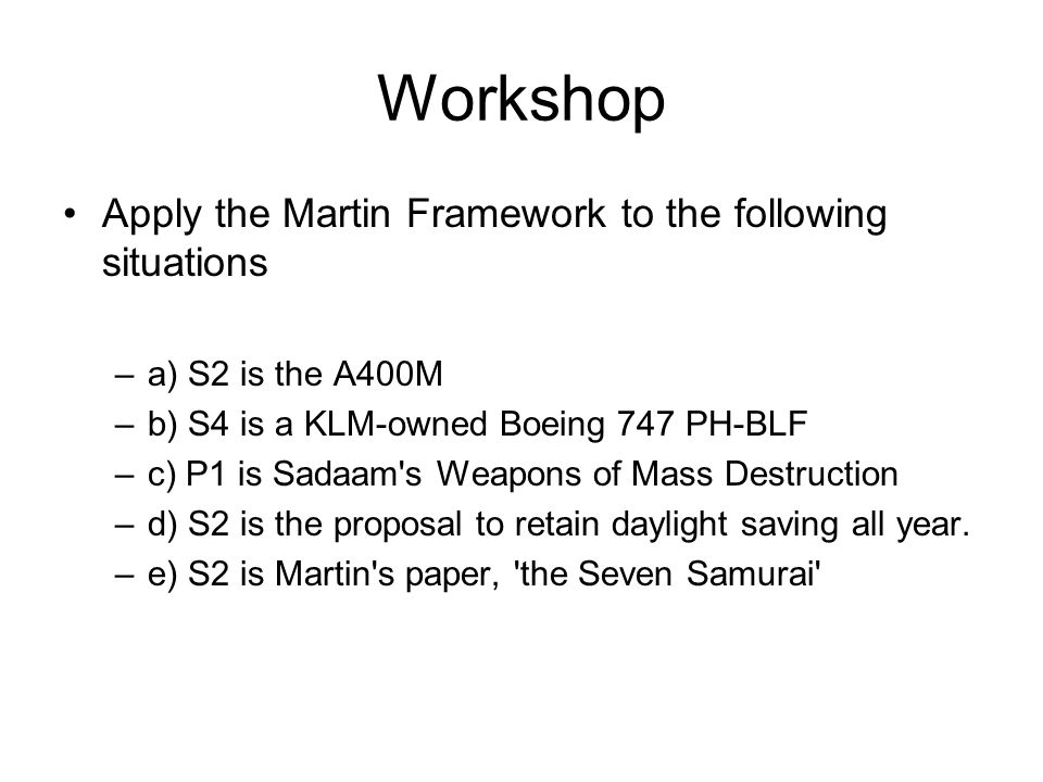 Workshop Apply the Martin Framework to the following situations –a) S2 is the A400M –b) S4 is a KLM-owned Boeing 747 PH-BLF –c) P1 is Sadaam s Weapons of Mass Destruction –d) S2 is the proposal to retain daylight saving all year.