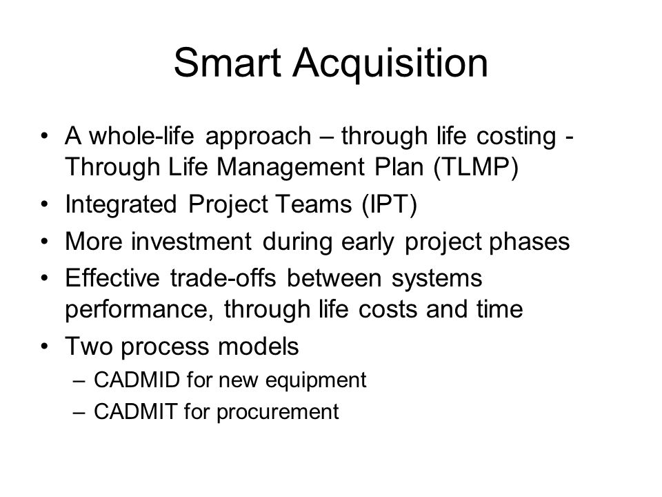 Smart Acquisition A whole-life approach – through life costing - Through Life Management Plan (TLMP) Integrated Project Teams (IPT) More investment during early project phases Effective trade-offs between systems performance, through life costs and time Two process models –CADMID for new equipment –CADMIT for procurement
