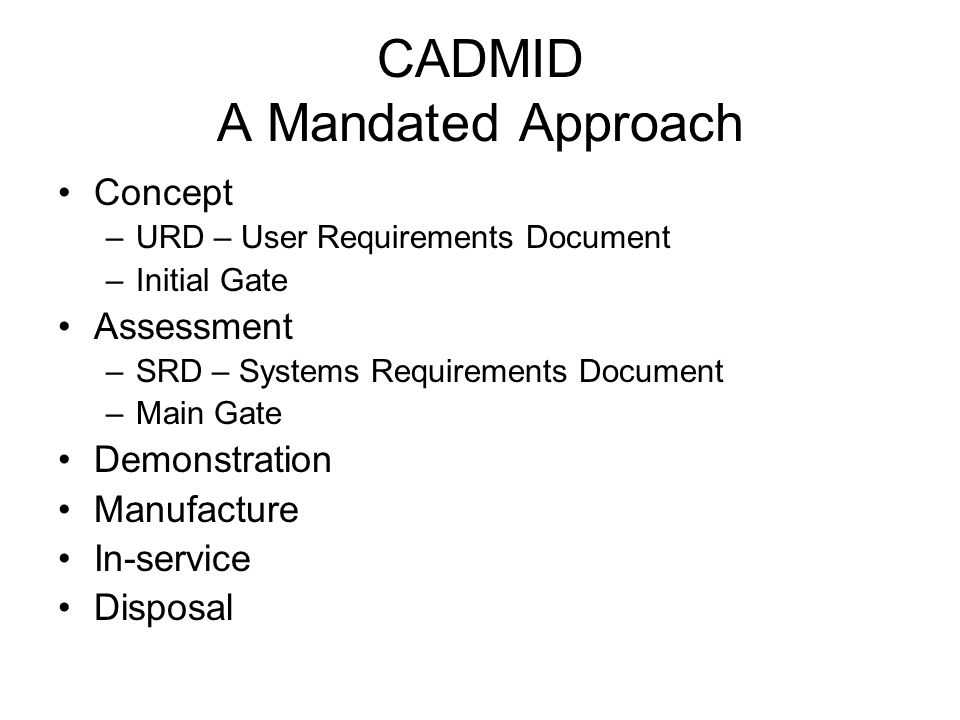 CADMID A Mandated Approach Concept –URD – User Requirements Document –Initial Gate Assessment –SRD – Systems Requirements Document –Main Gate Demonstration Manufacture In-service Disposal