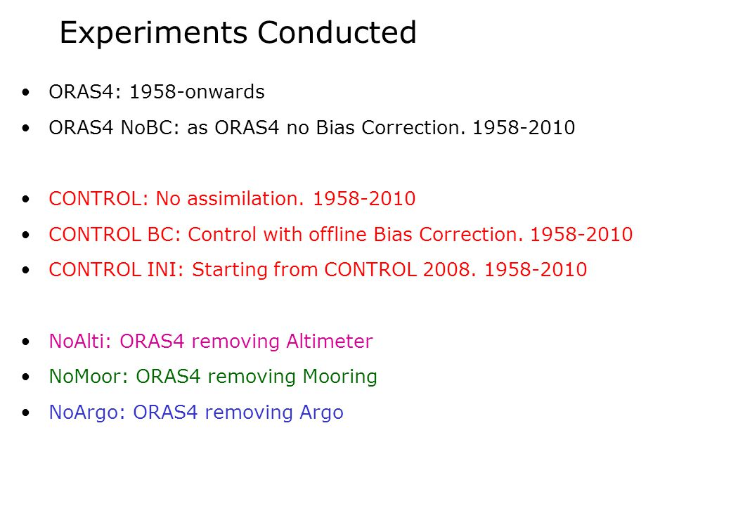 Experiments Conducted ORAS4: 1958-onwards ORAS4 NoBC: as ORAS4 no Bias Correction. 1958-2010 CONTROL: No assimilation. 1958-2010 CONTROL BC: Control w