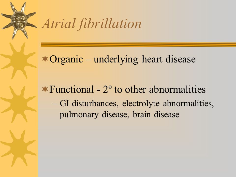 Atrial fibrillation  Organic – underlying heart disease  Functional - 2º to other abnormalities –GI disturbances, electrolyte abnormalities, pulmona