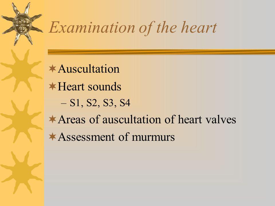 Examination of the heart  Auscultation  Heart sounds –S1, S2, S3, S4  Areas of auscultation of heart valves  Assessment of murmurs
