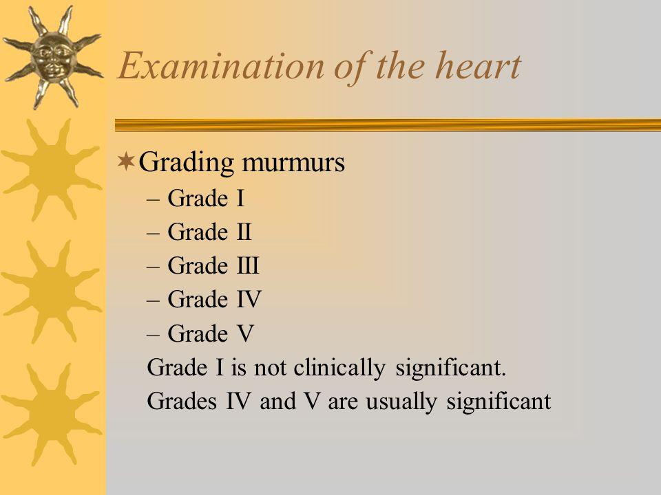  Grading murmurs –Grade I –Grade II –Grade III –Grade IV –Grade V Grade I is not clinically significant. Grades IV and V are usually significant