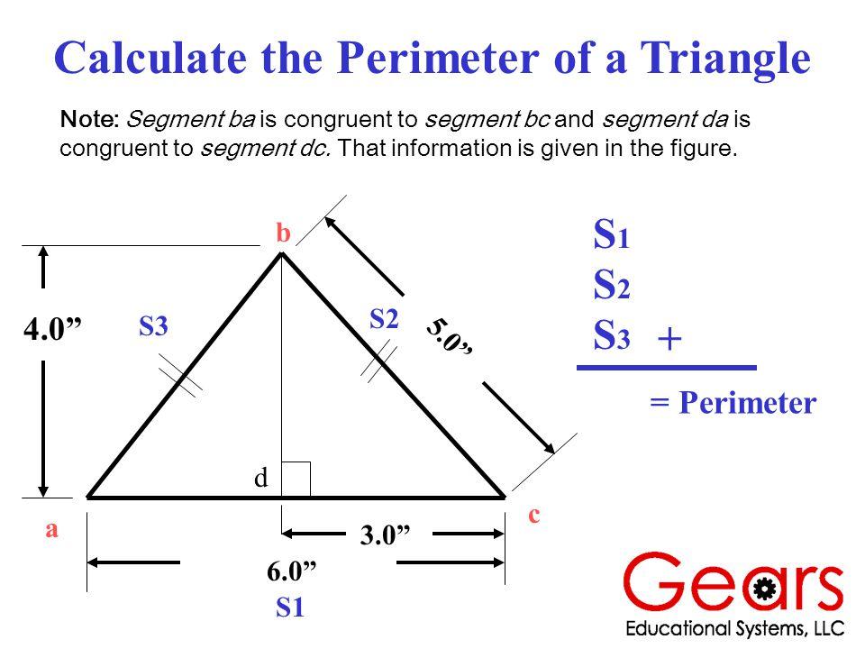 Calculate the Perimeter of a Triangle 4.0 6.0 3.0 5.0 a b c S1 S2 S3 Note: Segment ba is congruent to segment bc and segment da is congruent to segment dc.