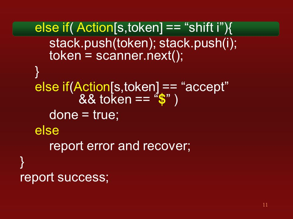 11 else if( Action[s,token] == shift i ){ stack.push(token); stack.push(i); token = scanner.next(); } else if(Action[s,token] == accept && token == $ ) done = true; else report error and recover; } report success;