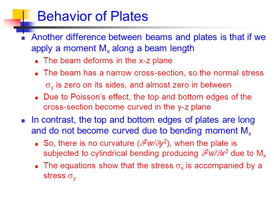 Behavior of Plates Another difference between beams and plates is that if we apply a moment M x along a beam length The beam deforms in the x-z plane The beam has a narrow cross-section, so the normal stress  y is zero on its sides, and almost zero in between Due to Poisson's effect, the top and bottom edges of the cross-section become curved in the y-z plane In contrast, the top and bottom edges of plates are long and do not become curved due to bending moment M x So, there is no curvature (  2 w/  y 2 ), when the plate is subjected to cylindrical bending producing  2 w/  x 2 due to M x The equations show that the stress  x is accompanied by a stress  y