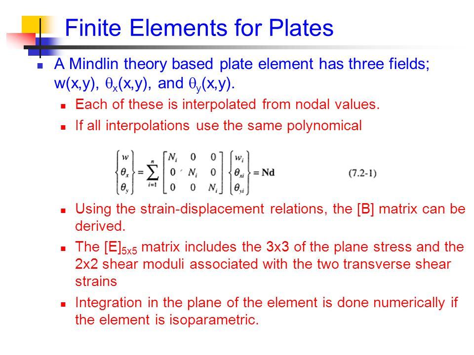 Finite Elements for Plates A Mindlin theory based plate element has three fields; w(x,y),  x (x,y), and  y (x,y).