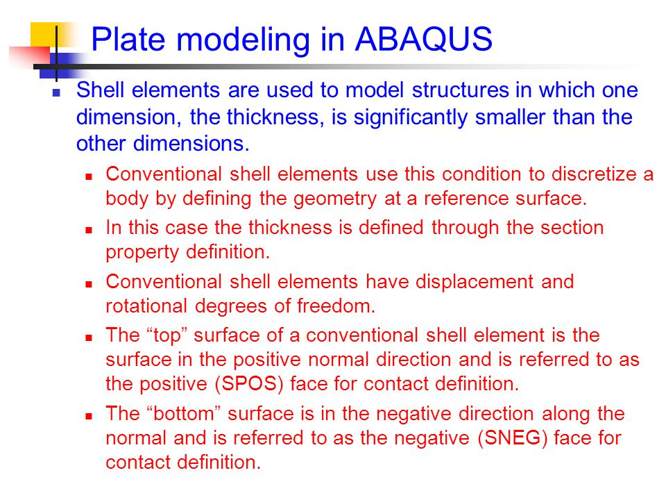 Plate modeling in ABAQUS Shell elements are used to model structures in which one dimension, the thickness, is significantly smaller than the other dimensions.