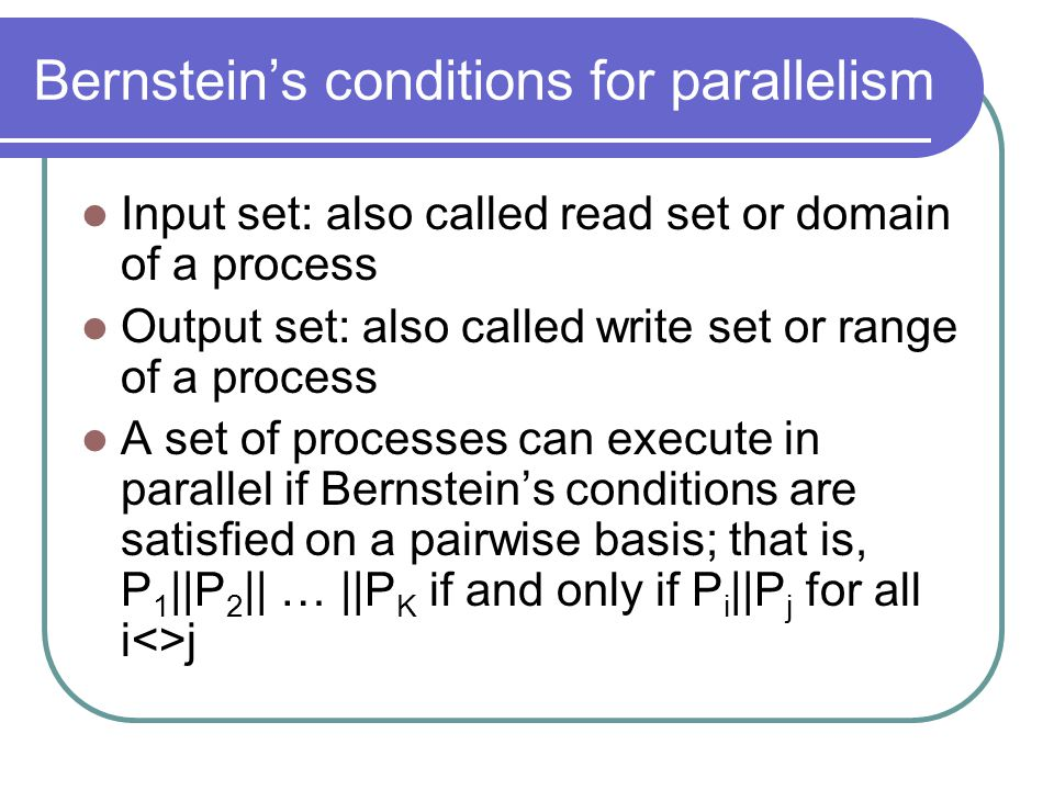 Bernstein's conditions for parallelism Input set: also called read set or domain of a process Output set: also called write set or range of a process A set of processes can execute in parallel if Bernstein's conditions are satisfied on a pairwise basis; that is, P 1 ||P 2 || … ||P K if and only if P i ||P j for all i<>j