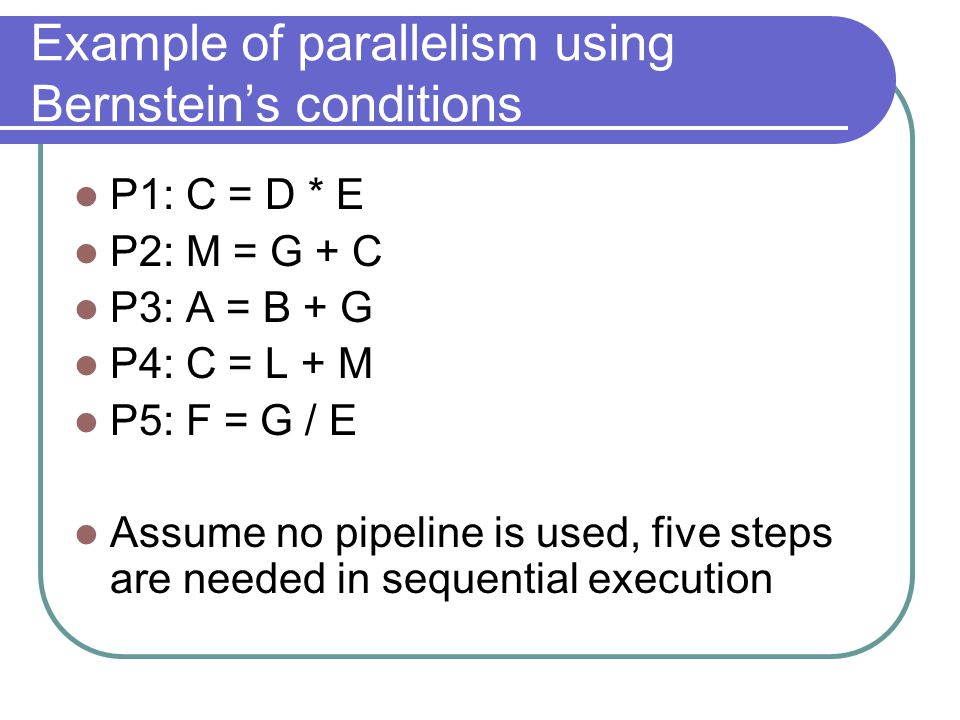 Example of parallelism using Bernstein's conditions P1: C = D * E P2: M = G + C P3: A = B + G P4: C = L + M P5: F = G / E Assume no pipeline is used, five steps are needed in sequential execution