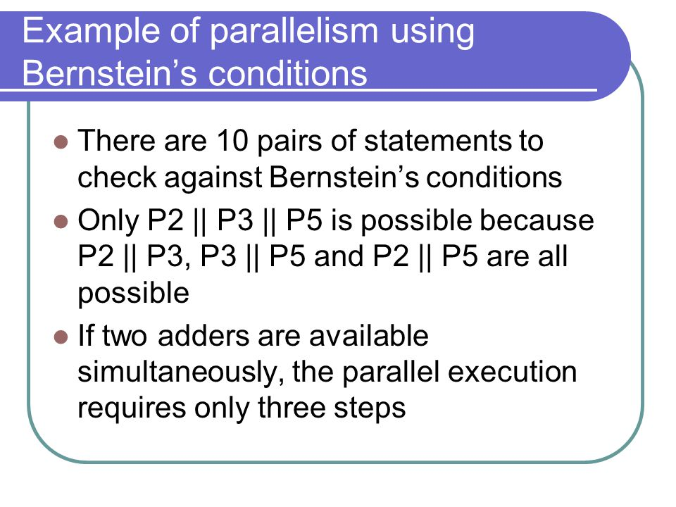 Example of parallelism using Bernstein's conditions There are 10 pairs of statements to check against Bernstein's conditions Only P2 || P3 || P5 is possible because P2 || P3, P3 || P5 and P2 || P5 are all possible If two adders are available simultaneously, the parallel execution requires only three steps