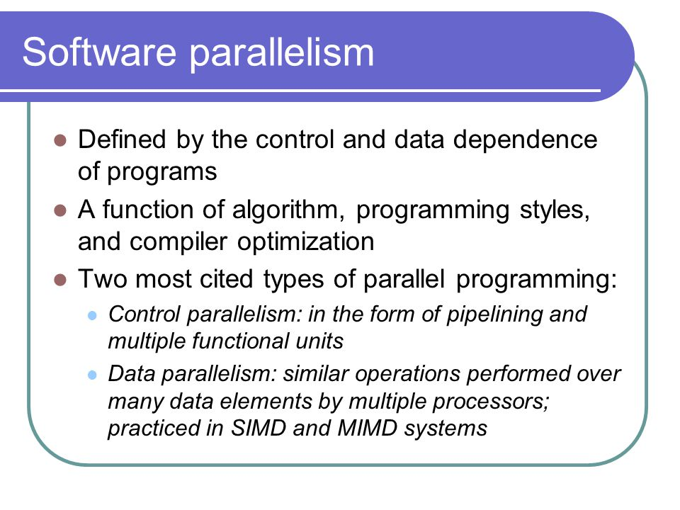 Software parallelism Defined by the control and data dependence of programs A function of algorithm, programming styles, and compiler optimization Two most cited types of parallel programming: Control parallelism: in the form of pipelining and multiple functional units Data parallelism: similar operations performed over many data elements by multiple processors; practiced in SIMD and MIMD systems