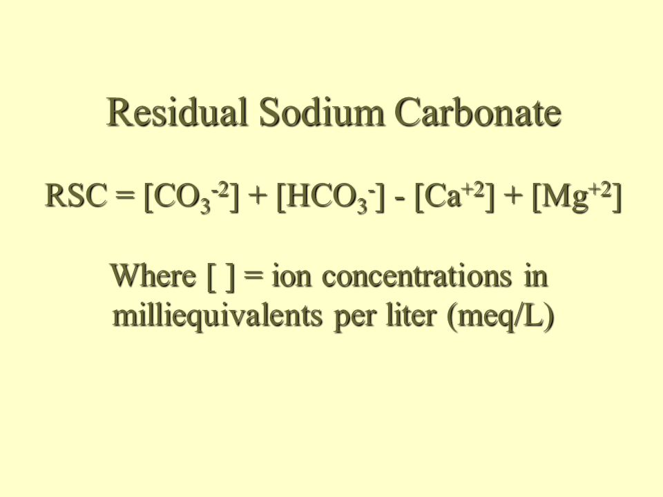 Residual Sodium Carbonate RSC = [CO 3 -2 ] + [HCO 3 - ] - [Ca +2 ] + [Mg +2 ] Where [ ] = ion concentrations in milliequivalents per liter (meq/L)