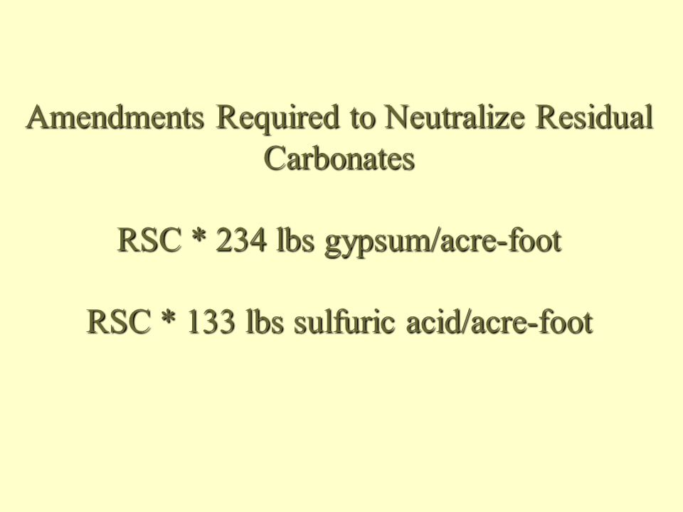 Amendments Required to Neutralize Residual Carbonates RSC * 234 lbs gypsum/acre-foot RSC * 133 lbs sulfuric acid/acre-foot