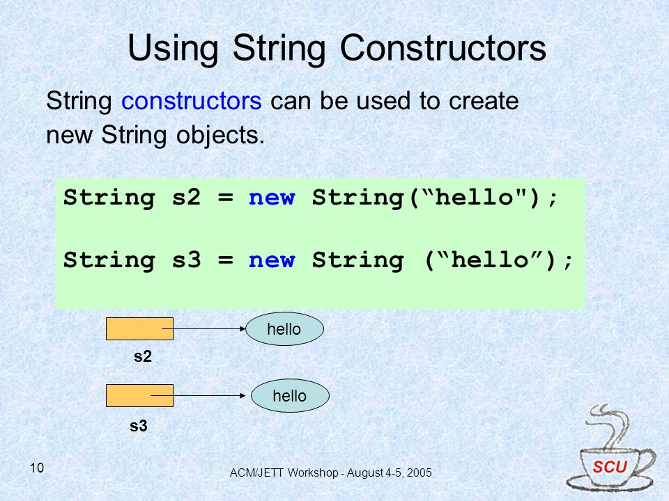 ACM/JETT Workshop - August 4-5, 2005 10 String constructors can be used to create new String objects.