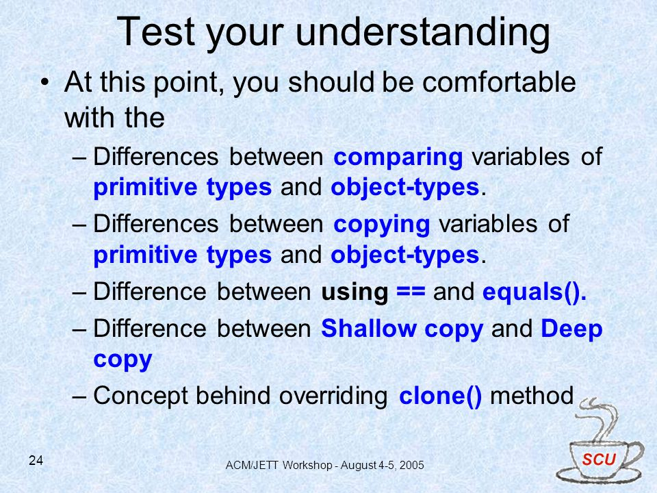 ACM/JETT Workshop - August 4-5, 2005 24 Test your understanding At this point, you should be comfortable with the –Differences between comparing variables of primitive types and object-types.