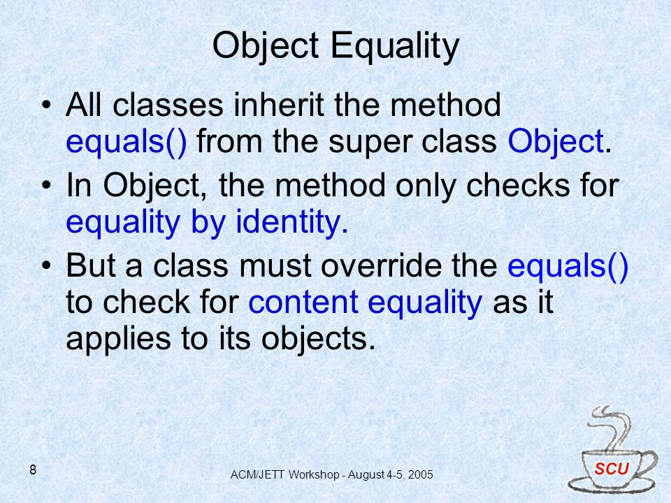 ACM/JETT Workshop - August 4-5, 2005 8 Object Equality All classes inherit the method equals() from the super class Object.