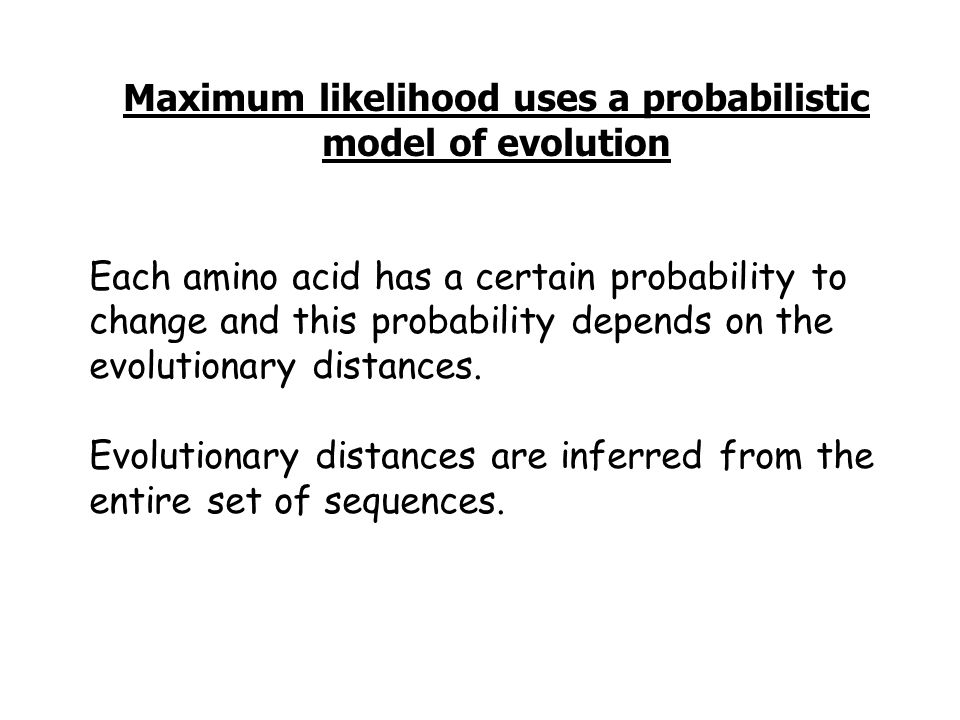 Maximum likelihood uses a probabilistic model of evolution Each amino acid has a certain probability to change and this probability depends on the evolutionary distances.