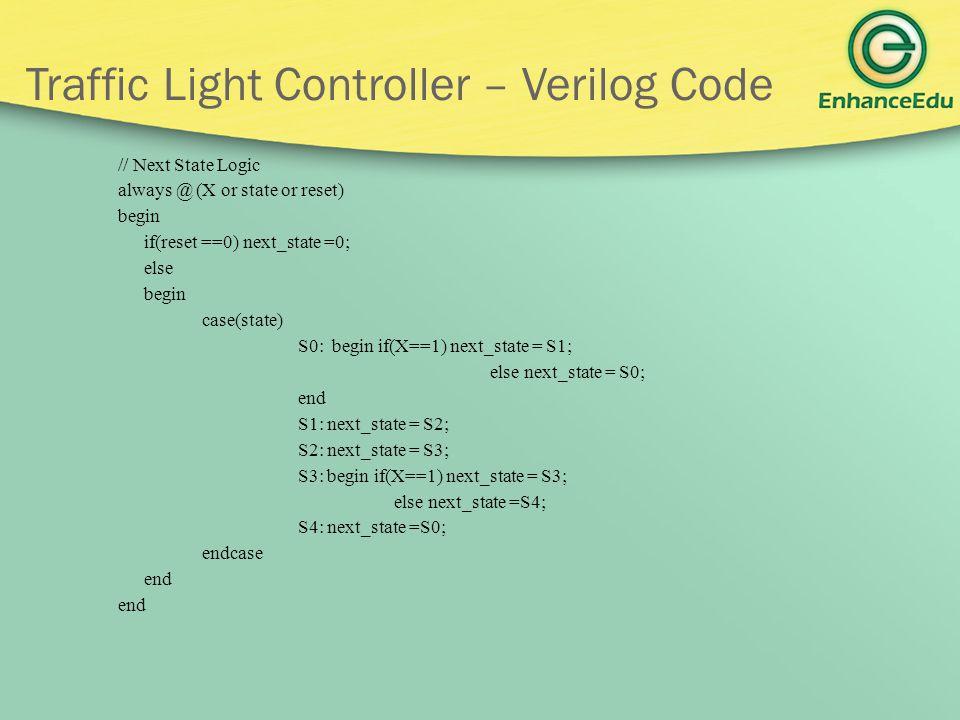 Traffic Light Controller – Verilog Code // Next State Logic always @ (X or state or reset) begin if(reset ==0) next_state =0; else begin case(state) S