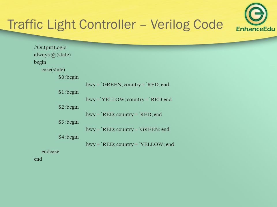 Traffic Light Controller – Verilog Code //Output Logic always @ (state) begin case(state) S0: begin hwy = `GREEN; country = `RED; end S1: begin hwy =`