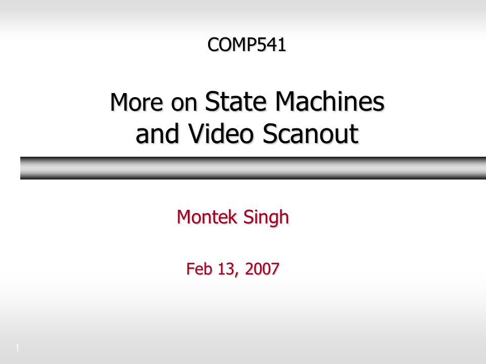 1 COMP541 More on State Machines and Video Scanout Montek Singh Feb 13, 2007