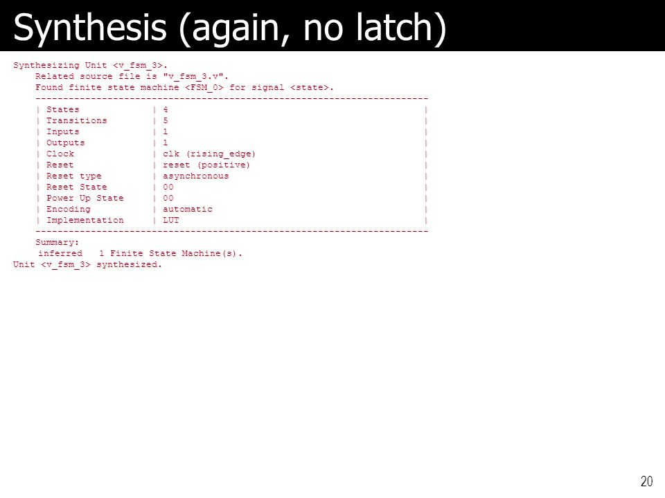 20 Synthesis (again, no latch) Synthesizing Unit. Related source file is v_fsm_3.v .