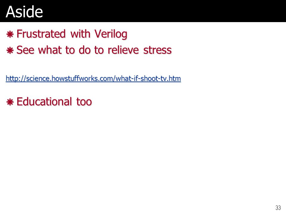 33Aside  Frustrated with Verilog  See what to do to relieve stress http://science.howstuffworks.com/what-if-shoot-tv.htm  Educational too