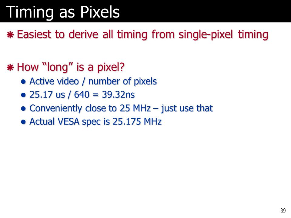 39 Timing as Pixels  Easiest to derive all timing from single-pixel timing  How long is a pixel.