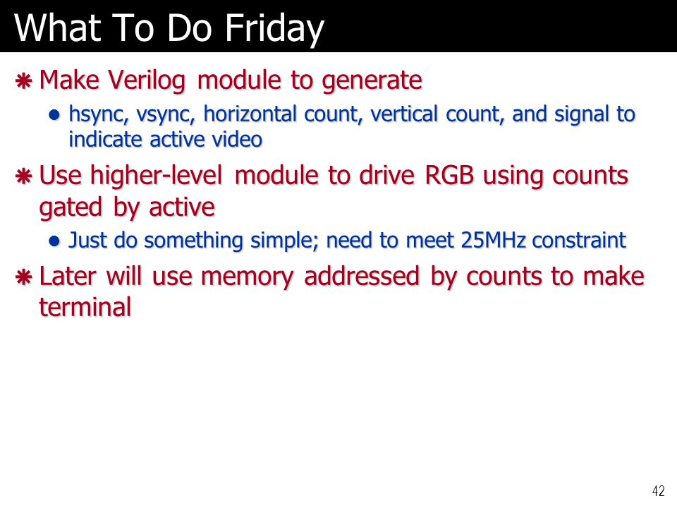 42 What To Do Friday  Make Verilog module to generate hsync, vsync, horizontal count, vertical count, and signal to indicate active video hsync, vsync, horizontal count, vertical count, and signal to indicate active video  Use higher-level module to drive RGB using counts gated by active Just do something simple; need to meet 25MHz constraint Just do something simple; need to meet 25MHz constraint  Later will use memory addressed by counts to make terminal