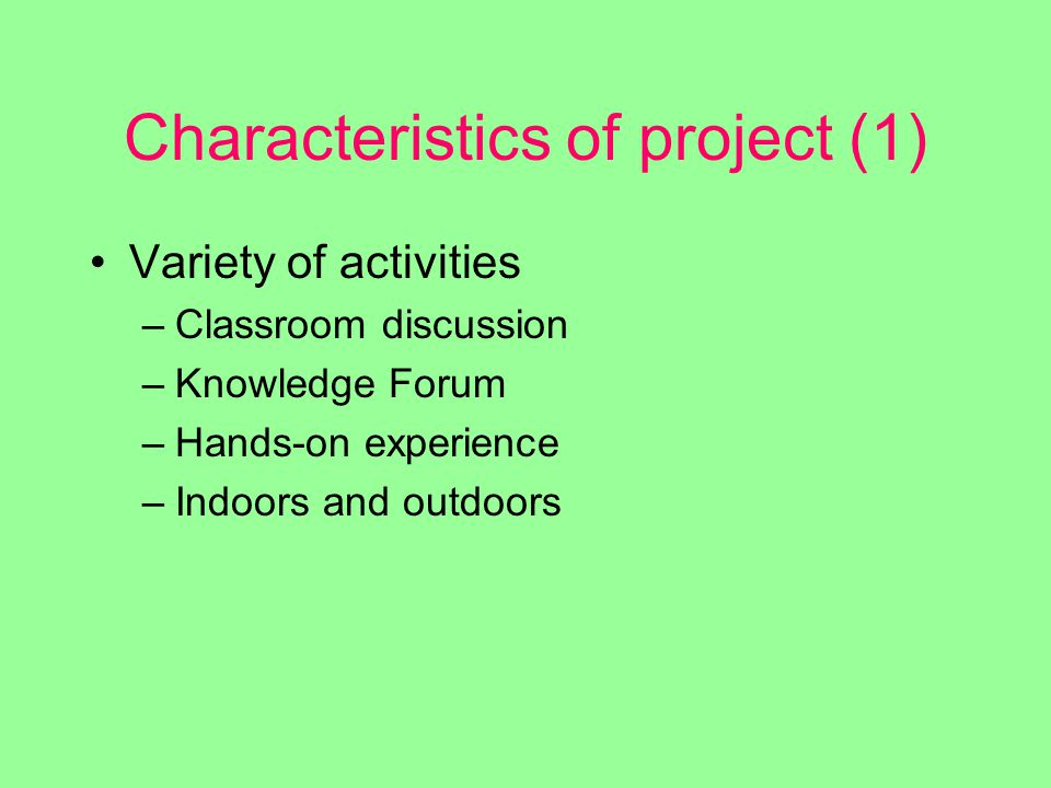 Characteristics of project (1) Variety of activities –Classroom discussion –Knowledge Forum –Hands-on experience –Indoors and outdoors