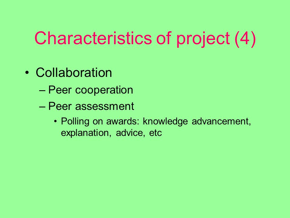 Characteristics of project (4) Collaboration –Peer cooperation –Peer assessment Polling on awards: knowledge advancement, explanation, advice, etc